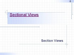Sectional Views Section Views Section Views Often there