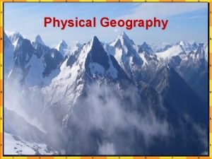 Physical Geography What is Physical Geography Examines the