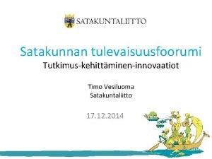 Satakunnan tulevaisuusfoorumi Tutkimuskehittmineninnovaatiot Timo Vesiluoma Satakuntaliitto 17 12