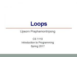 Loops Upsorn Praphamontripong CS 1110 Introduction to Programming