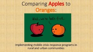 Comparing Apples to Oranges Implementing mobile crisis response