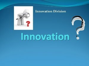 Innovation Division Innovation Innovation Its embedded novelty providing