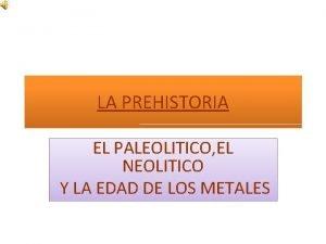 LA PREHISTORIA EL PALEOLITICO EL NEOLITICO Y LA