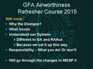 GFA Airworthiness Refresher Course 2015 Will cover Why