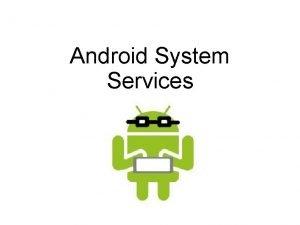Android System Services Android System Services The underlying