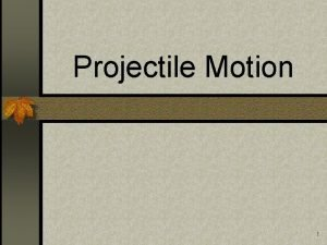 Projectile Motion 1 Projectile n An object that