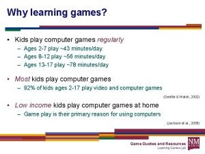 Why learning games Kids play computer games regularly