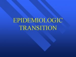 EPIDEMIOLOGIC TRANSITION Epidemiologic Transition Changes of fertility and