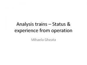 Analysis trains Status experience from operation Mihaela Gheata