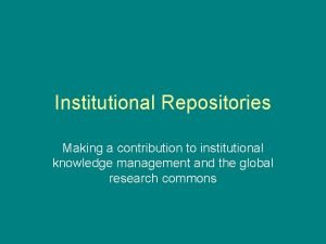 Institutional Repositories Making a contribution to institutional knowledge