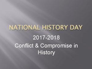 NATIONAL HISTORY DAY 2017 2018 Conflict Compromise in
