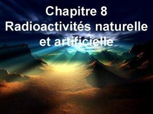 Chapitre 8 Radioactivits naturelle et artificielle La radioactivit