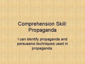 Comprehension Skill Propaganda I can identify propaganda and