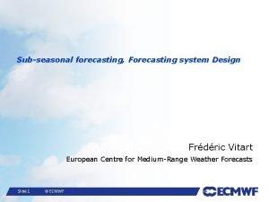 Subseasonal forecasting Forecasting system Design Frdric Vitart European