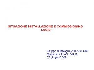 SITUAZIONE INSTALLAZIONE E COMMISSIONING LUCID Gruppo di Bologna