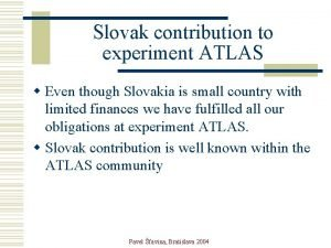 Slovak contribution to experiment ATLAS w Even though