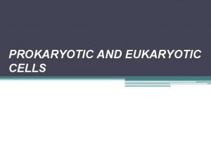PROKARYOTIC AND EUKARYOTIC CELLS Cell Theory says that