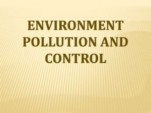 ENVIRONMENTAL POLLUTION Environmental Pollution can be defined as