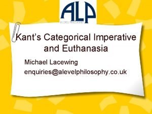 Kants Categorical Imperative and Euthanasia Michael Lacewing enquiriesalevelphilosophy