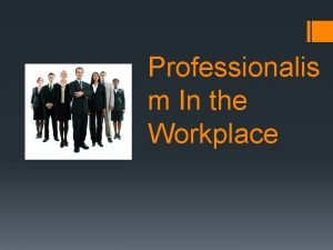 Professionalis m In the Workplace Attitude Having a