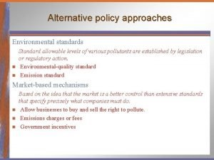 Alternative policy approaches Environmental standards Standard allowable levels