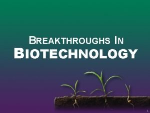 BREAKTHROUGHS IN BIOTECHNOLOGY 1 Biotechnology The use of
