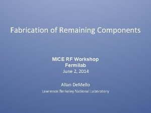 Fabrication of Remaining Components MICE RF Workshop Fermilab
