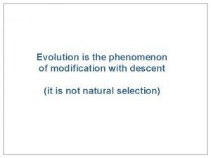 Evolution is the phenomenon of modification with descent