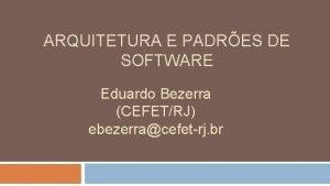 ARQUITETURA E PADRES DE SOFTWARE Eduardo Bezerra CEFETRJ