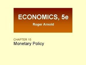 ECONOMICS 5 e Roger Arnold CHAPTER 15 Monetary