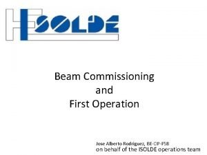 Beam Commissioning and First Operation Jose Alberto Rodriguez