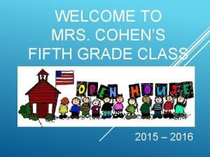 WELCOME TO MRS COHENS FIFTH GRADE CLASS 2015