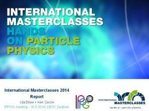 International Masterclasses 2014 Report Uta Bilow Ken Cecire