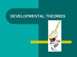 DEVELOPMENTAL THEORIES Basics for Developmental Theory l l