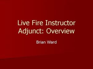 Live Fire Instructor Adjunct Overview Brian Ward Why