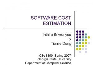 SOFTWARE COST ESTIMATION Inthira Srivrunyoo Tianjie Deng CSc