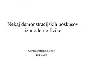 Nekaj demonstracijskih poskusov iz moderne fizike Gorazd Planini