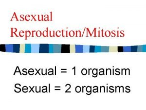 Asexual ReproductionMitosis Asexual 1 organism Sexual 2 organisms
