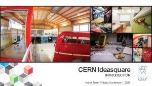 Markus Nordberg CERN Ideasquare INTRODUCTION Visit of Team