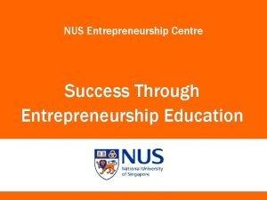 NUS Entrepreneurship Centre Success Through Entrepreneurship Education NUS