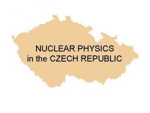 NUCLEAR PHYSICS in the CZECH REPUBLIC Czech Republic