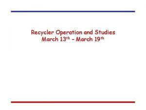 Recycler Operation and Studies March 13 th March