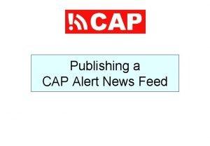 Publishing a CAP Alert News Feed CAP Alerts