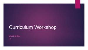Curriculum Workshop MRS MCLEAN HT Curriculum Updates School