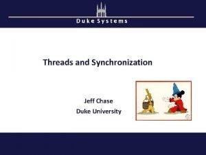 Duke Systems Threads and Synchronization Jeff Chase Duke