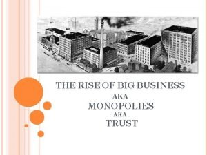THE RISE OF BIG BUSINESS AKA MONOPOLIES AKA