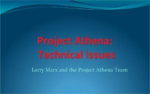 Project Athena Technical Issues Larry Marx and the