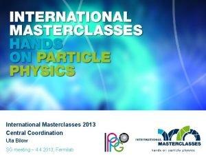 International Masterclasses 2013 Central Coordination Uta Bilow SG