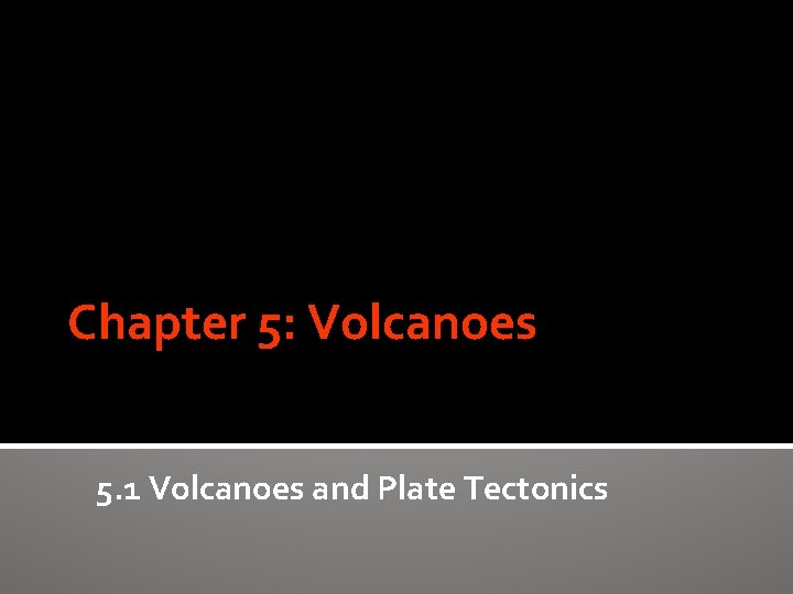 Chapter 5 Volcanoes 5 1 Volcanoes and Plate
