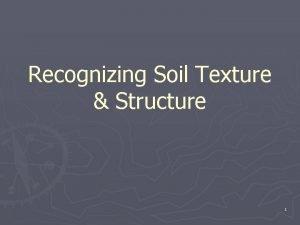 Recognizing Soil Texture Structure 1 2 Soil Texture